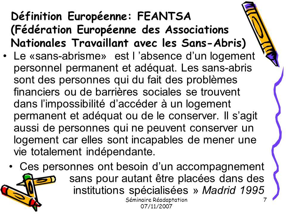 Séminaire Réadaptation 07/11/2007 7 Définition Européenne: FEANTSA (Fédération Européenne des Associations Nationales Travaillant avec les Sans-Abris)
