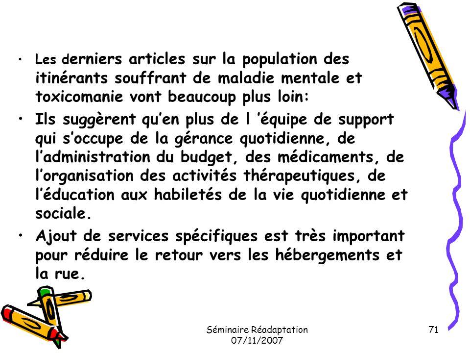 Séminaire Réadaptation 07/11/2007 71 Les d erniers articles sur la population des itinérants souffrant de maladie mentale et toxicomanie vont beaucoup