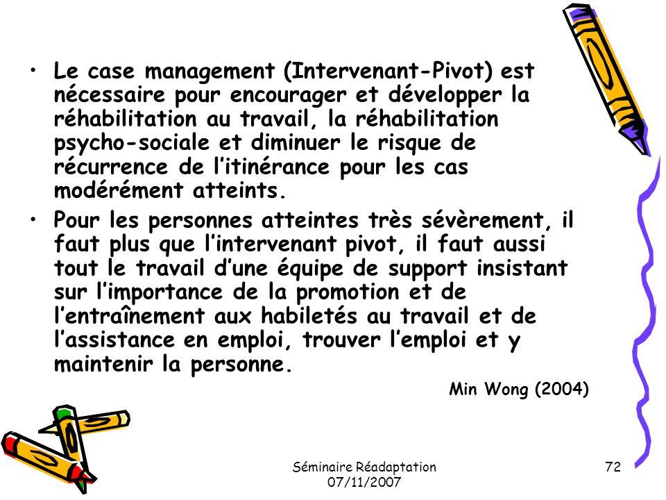 Séminaire Réadaptation 07/11/2007 72 Le case management (Intervenant-Pivot) est nécessaire pour encourager et développer la réhabilitation au travail,
