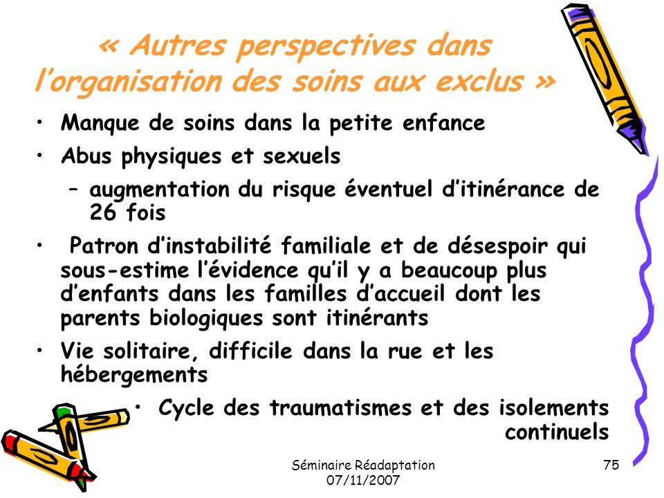 Séminaire Réadaptation 07/11/2007 75 « Autres perspectives dans lorganisation des soins aux exclus » Manque de soins dans la petite enfance Abus physi