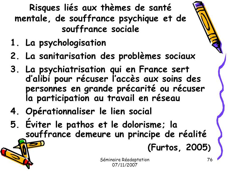 Séminaire Réadaptation 07/11/2007 76 Risques liés aux thèmes de santé mentale, de souffrance psychique et de souffrance sociale 1.La psychologisation