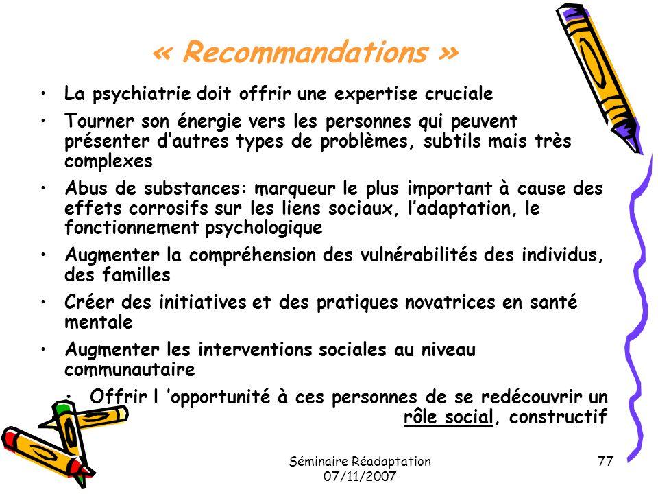 Séminaire Réadaptation 07/11/2007 77 « Recommandations » La psychiatrie doit offrir une expertise cruciale Tourner son énergie vers les personnes qui