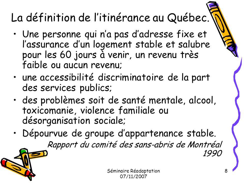 Séminaire Réadaptation 07/11/2007 8 La définition de litinérance au Québec. Une personne qui na pas dadresse fixe et lassurance dun logement stable et