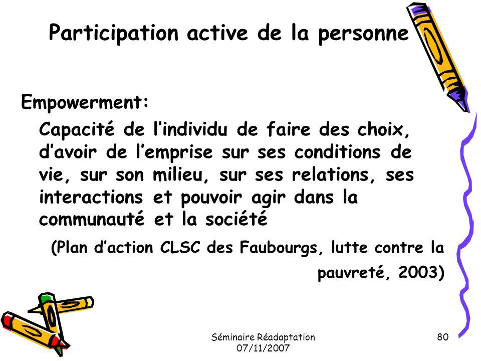 Séminaire Réadaptation 07/11/2007 80 Participation active de la personne Empowerment: Capacité de lindividu de faire des choix, davoir de lemprise sur