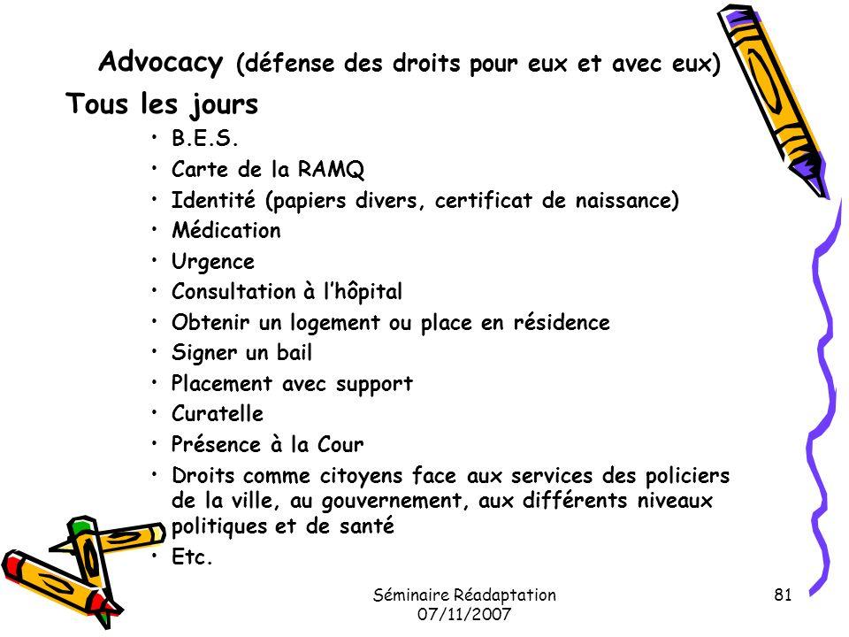 Séminaire Réadaptation 07/11/2007 81 Advocacy (défense des droits pour eux et avec eux) Tous les jours B.E.S. Carte de la RAMQ Identité (papiers diver