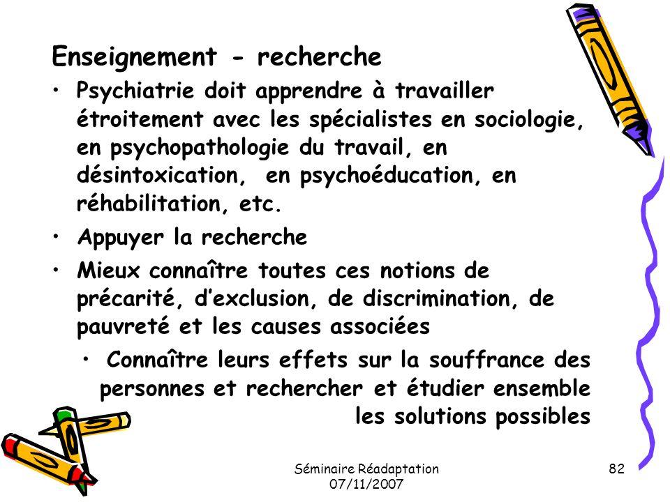 Séminaire Réadaptation 07/11/2007 82 Enseignement - recherche Psychiatrie doit apprendre à travailler étroitement avec les spécialistes en sociologie,
