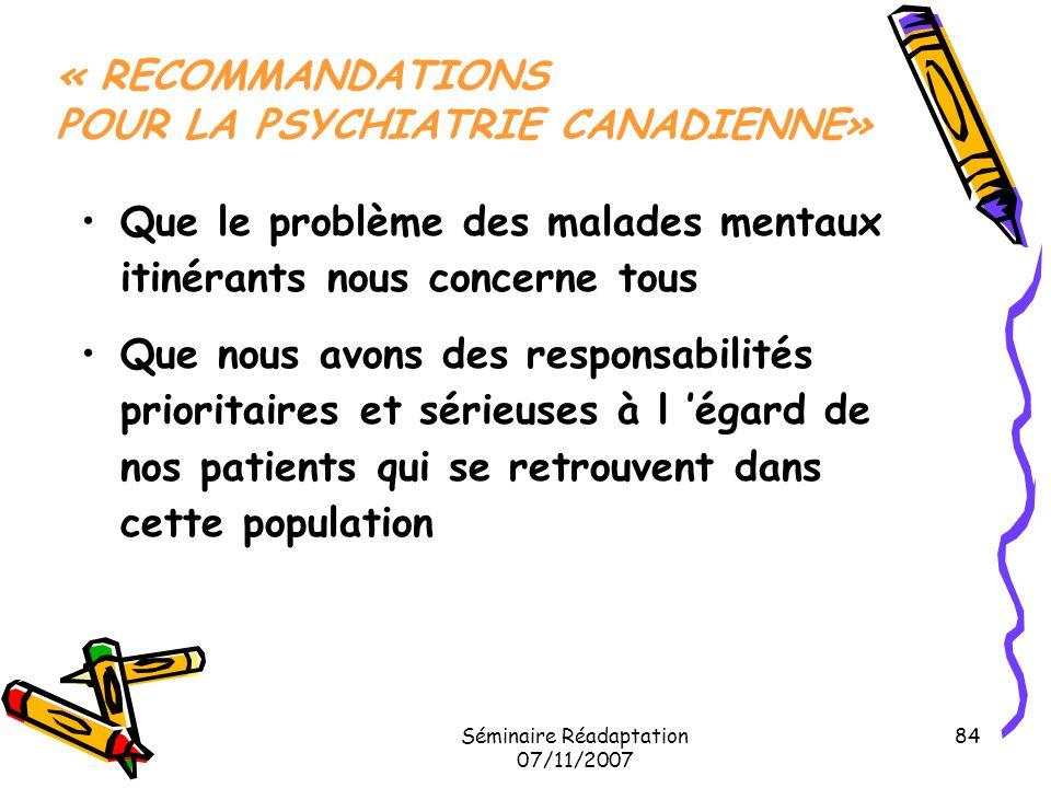 Séminaire Réadaptation 07/11/2007 84 « RECOMMANDATIONS POUR LA PSYCHIATRIE CANADIENNE» Que le problème des malades mentaux itinérants nous concerne to