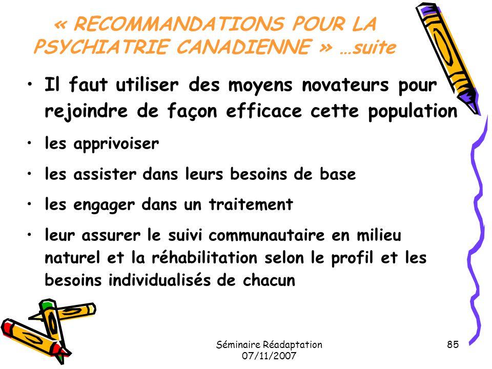 Séminaire Réadaptation 07/11/2007 85 « RECOMMANDATIONS POUR LA PSYCHIATRIE CANADIENNE » …suite Il faut utiliser des moyens novateurs pour rejoindre de