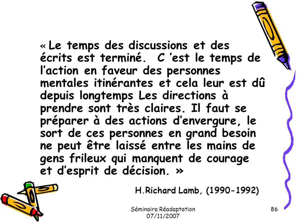 Séminaire Réadaptation 07/11/2007 86 « Le temps des discussions et des écrits est terminé. C est le temps de laction en faveur des personnes mentales