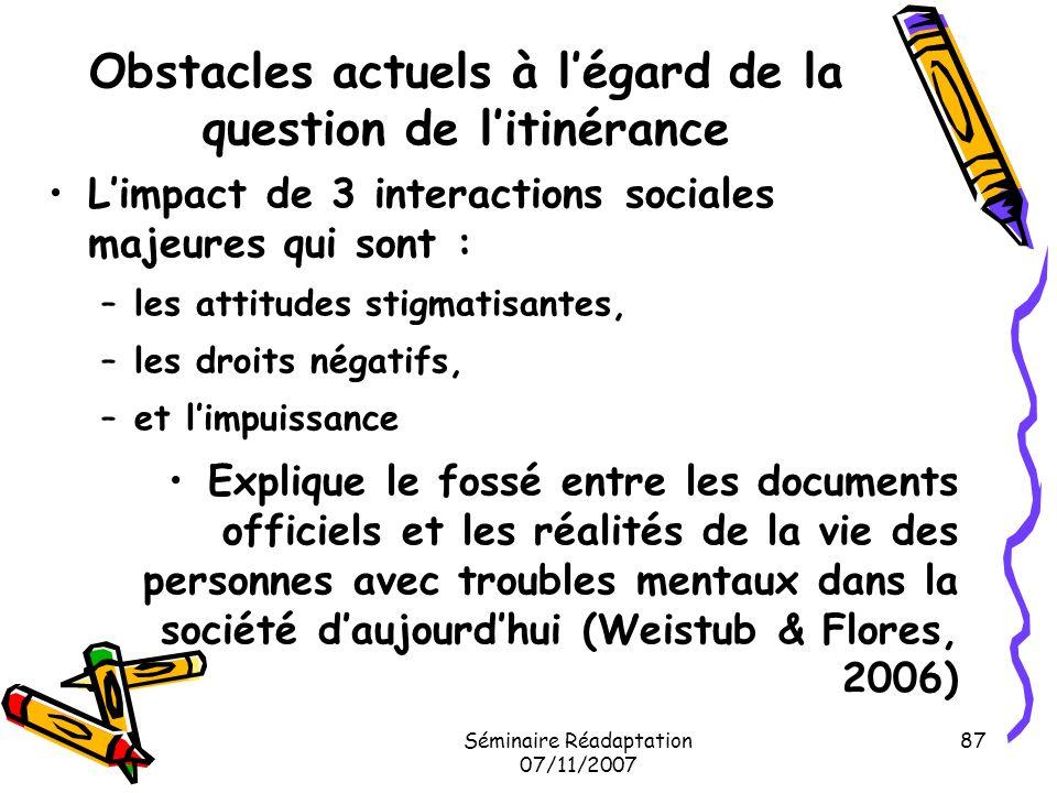 Séminaire Réadaptation 07/11/2007 87 Obstacles actuels à légard de la question de litinérance Limpact de 3 interactions sociales majeures qui sont : –