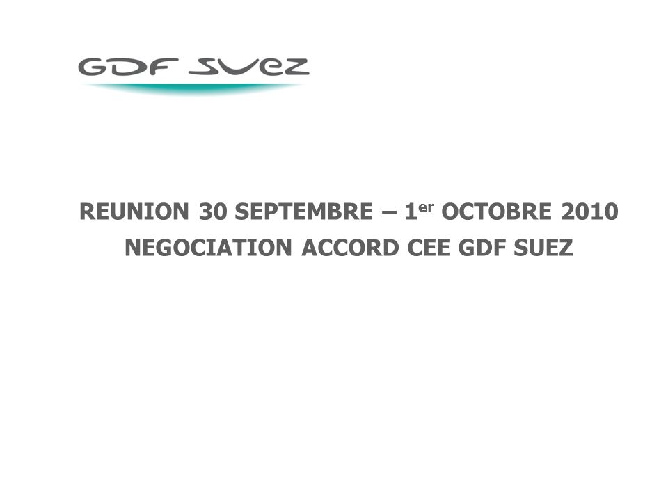 REUNION 30 SEPTEMBRE – 1 er OCTOBRE 2010 NEGOCIATION ACCORD CEE GDF SUEZ