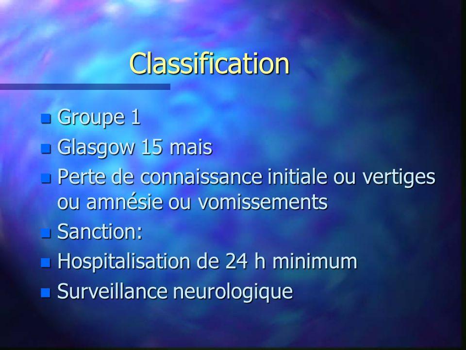 Classification n Groupe 1 n Glasgow 15 mais n Perte de connaissance initiale ou vertiges ou amnésie ou vomissements n Sanction: n Hospitalisation de 2