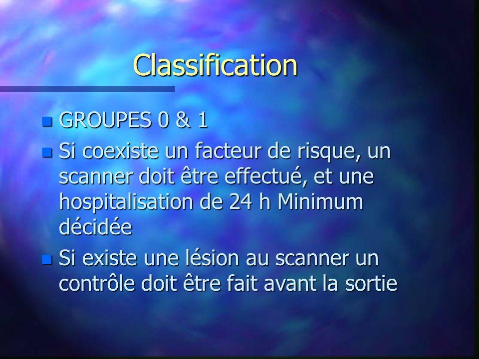 Classification n GROUPES 0 & 1 n Si coexiste un facteur de risque, un scanner doit être effectué, et une hospitalisation de 24 h Minimum décidée n Si