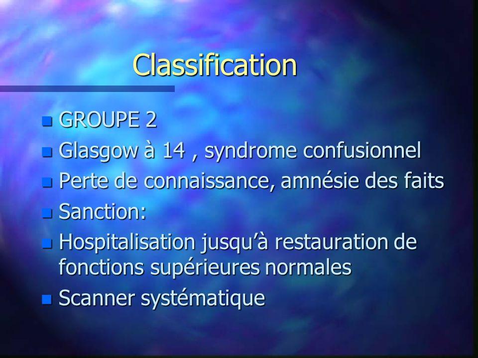 Classification n GROUPE 2 n Glasgow à 14, syndrome confusionnel n Perte de connaissance, amnésie des faits n Sanction: n Hospitalisation jusquà restau