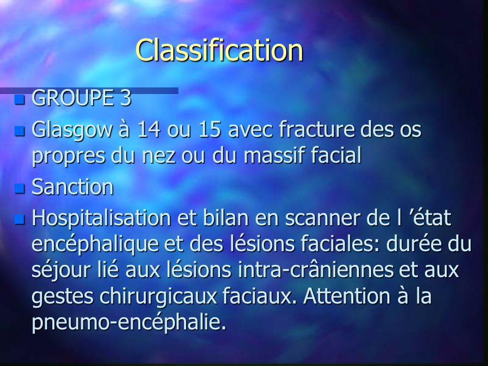 Classification n GROUPE 3 n Glasgow à 14 ou 15 avec fracture des os propres du nez ou du massif facial n Sanction n Hospitalisation et bilan en scanne