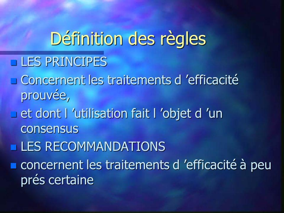 Définition des règles n LES PRINCIPES n Concernent les traitements d efficacité prouvée, n et dont l utilisation fait l objet d un consensus n LES REC