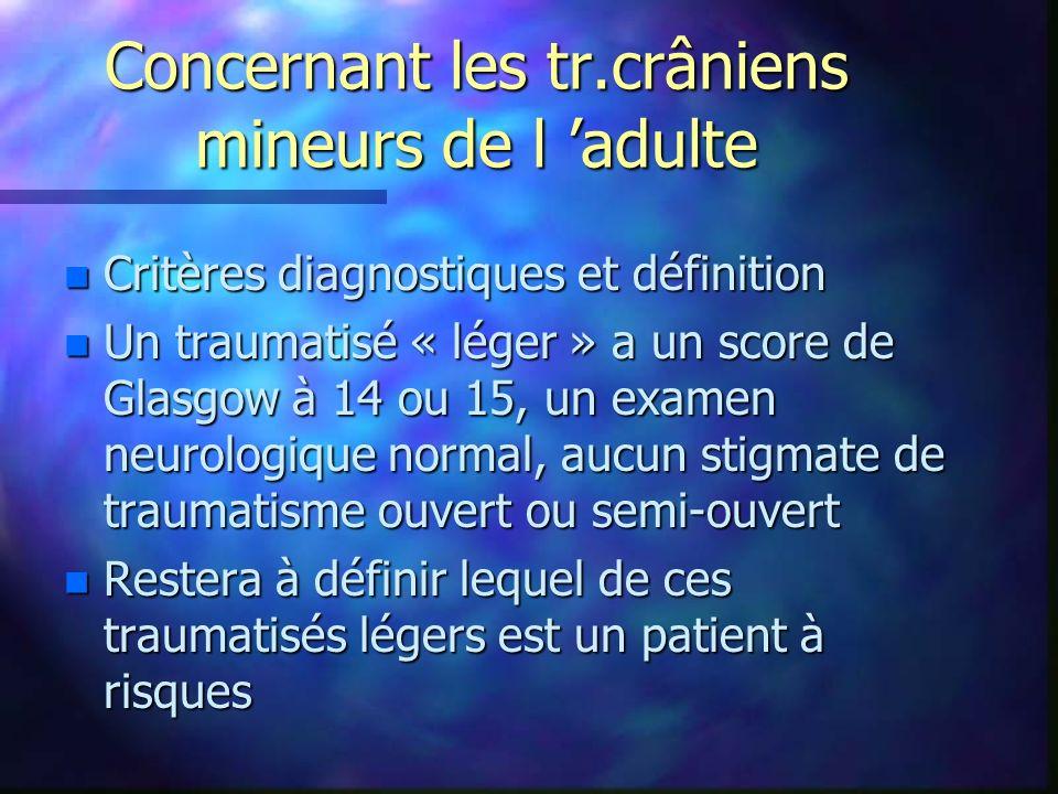 Concernant les tr.crâniens mineurs de l adulte n Critères diagnostiques et définition n Un traumatisé « léger » a un score de Glasgow à 14 ou 15, un e