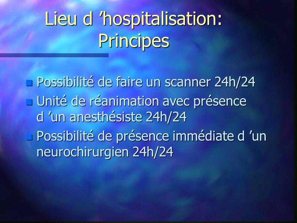 Lieu d hospitalisation: Principes n Possibilité de faire un scanner 24h/24 n Unité de réanimation avec présence d un anesthésiste 24h/24 n Possibilité