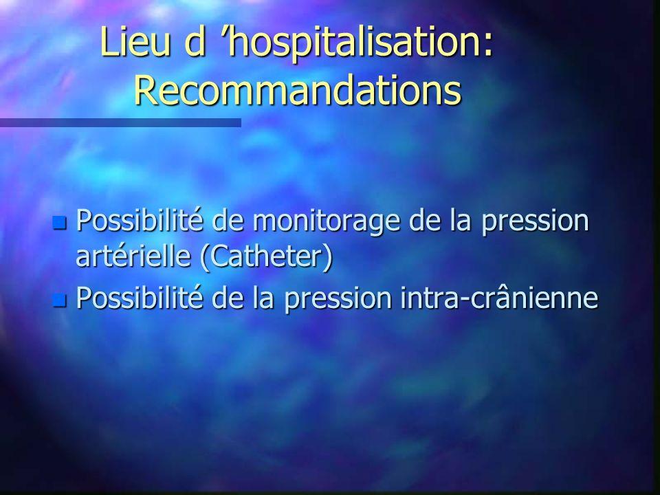 Lieu d hospitalisation: Recommandations n Possibilité de monitorage de la pression artérielle (Catheter) n Possibilité de la pression intra-crânienne