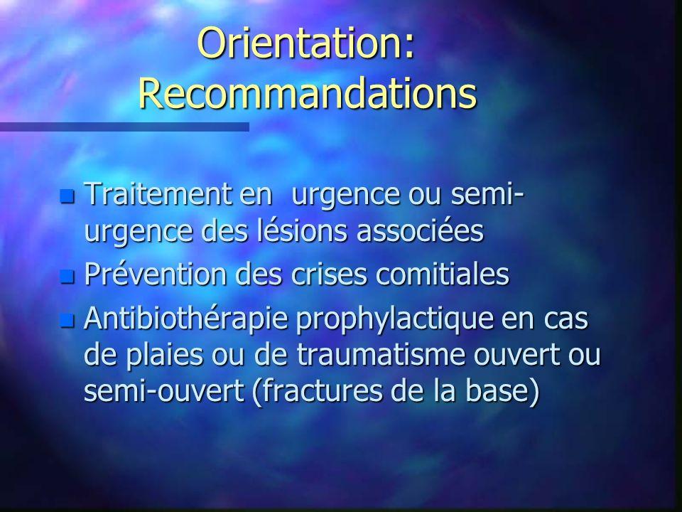 Orientation: Recommandations n Traitement en urgence ou semi- urgence des lésions associées n Prévention des crises comitiales n Antibiothérapie proph