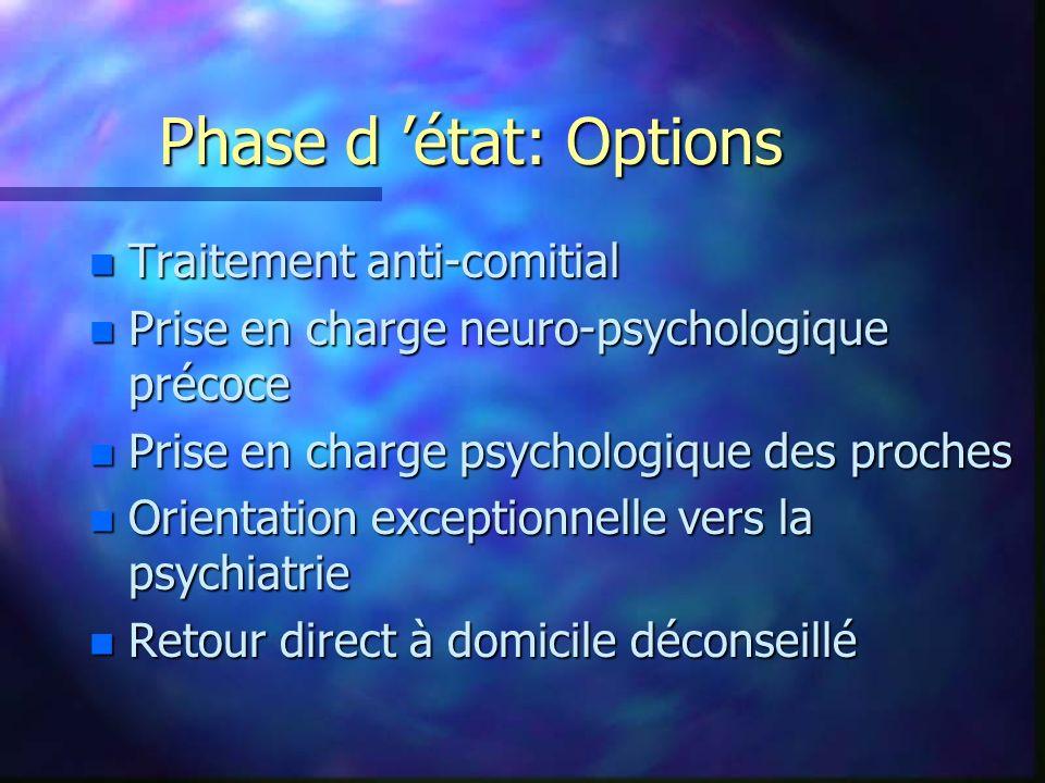 Phase d état: Options n Traitement anti-comitial n Prise en charge neuro-psychologique précoce n Prise en charge psychologique des proches n Orientati