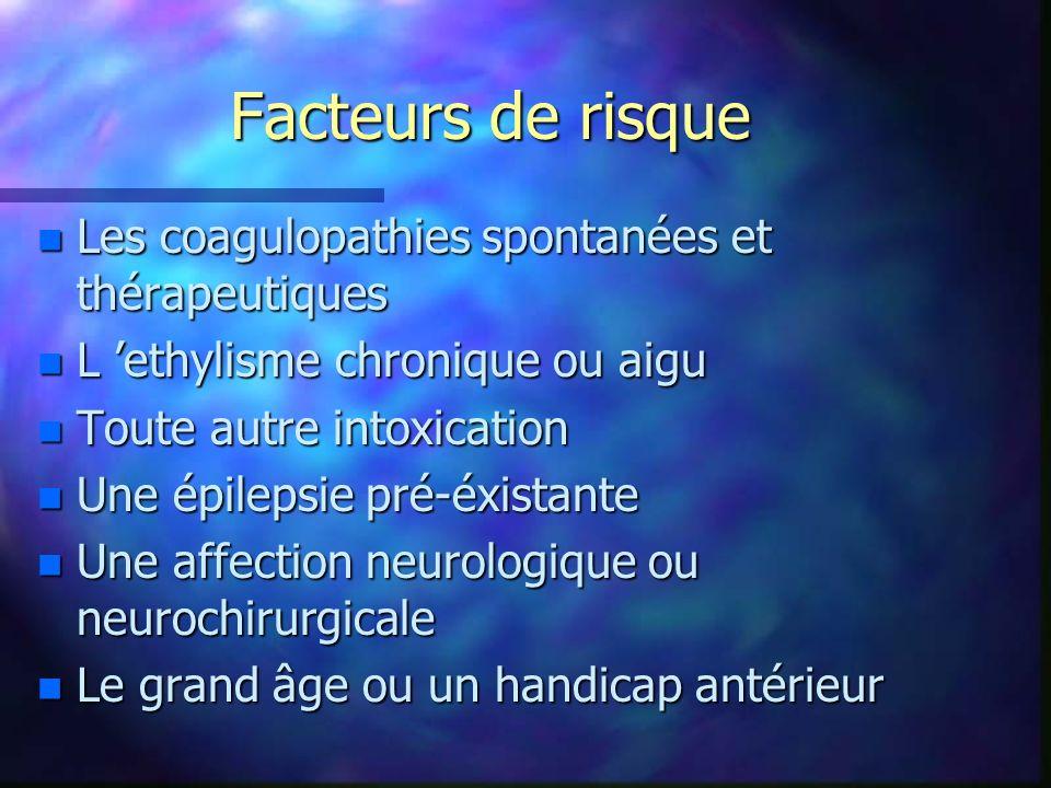Facteurs de risque n Les coagulopathies spontanées et thérapeutiques n L ethylisme chronique ou aigu n Toute autre intoxication n Une épilepsie pré-éx