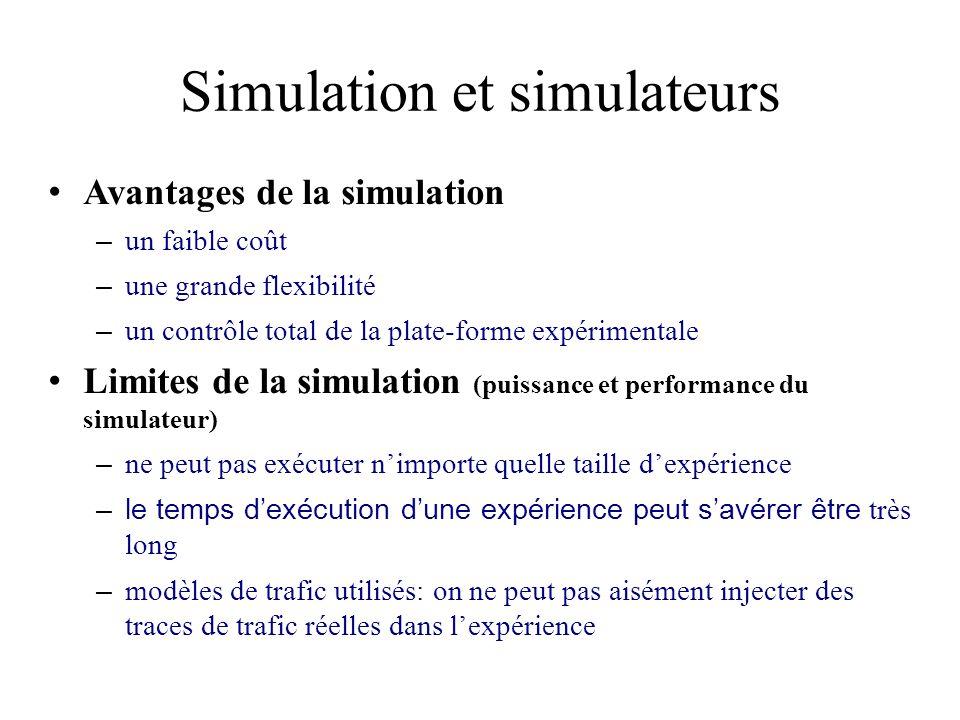 Simulation et simulateurs Avantages de la simulation – un faible coût – une grande flexibilité – un contrôle total de la plate-forme expérimentale Limites de la simulation (puissance et performance du simulateur) – ne peut pas exécuter nimporte quelle taille dexpérience –le temps dexécution dune expérience peut savérer être très long – modèles de trafic utilisés: on ne peut pas aisément injecter des traces de trafic réelles dans lexpérience