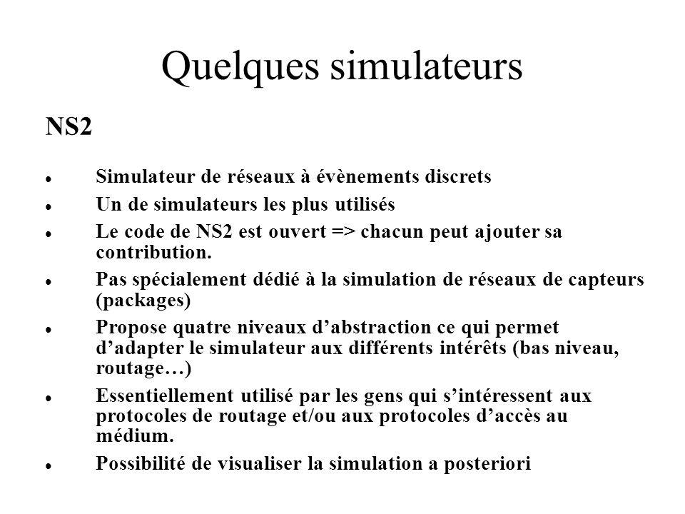 Quelques simulateurs NS2 Simulateur de réseaux à évènements discrets Un de simulateurs les plus utilisés Le code de NS2 est ouvert => chacun peut ajouter sa contribution.