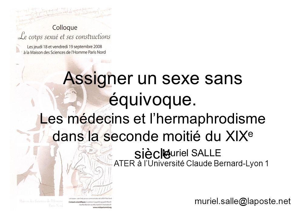 Muriel Salle Assigner un sexe sans équivoque. Les médecins et lhermaphrodisme dans la seconde moitié du XIX e siècle Muriel SALLE ATER à lUniversité C