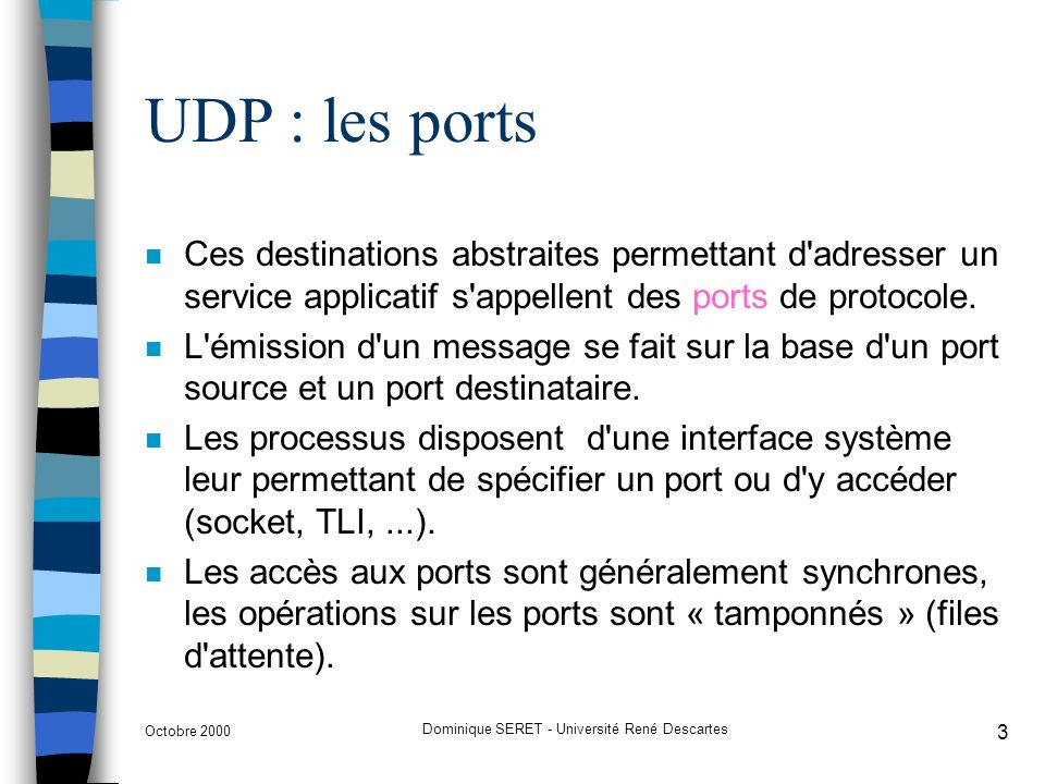 Octobre 2000 Dominique SERET - Université René Descartes 3 UDP : les ports n Ces destinations abstraites permettant d adresser un service applicatif s appellent des ports de protocole.