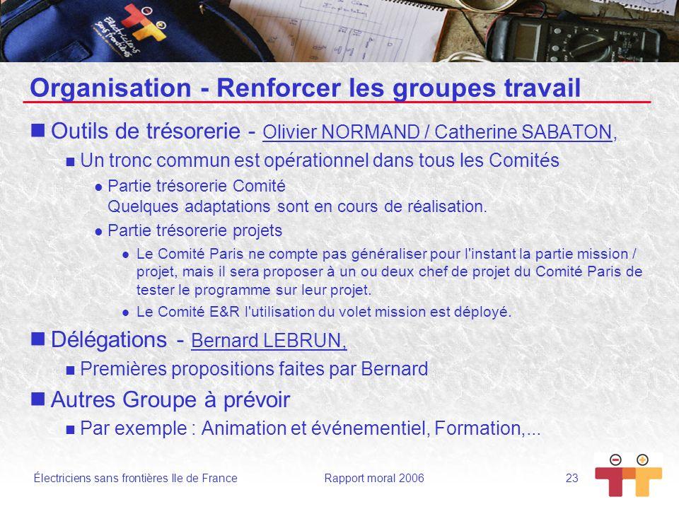 Électriciens sans frontières Ile de France Rapport moral 2006 23 Organisation - Renforcer les groupes travail Outils de trésorerie - Olivier NORMAND /