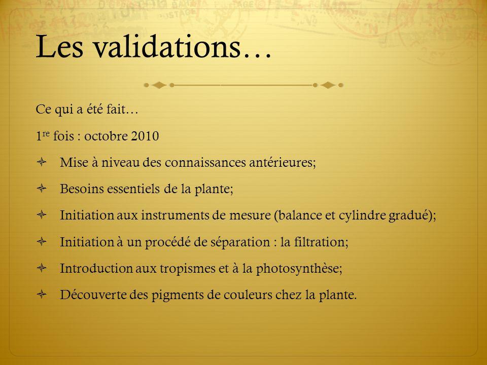 Les validations… Ce qui a été fait… 1 re fois : octobre 2010 Mise à niveau des connaissances antérieures; Besoins essentiels de la plante; Initiation