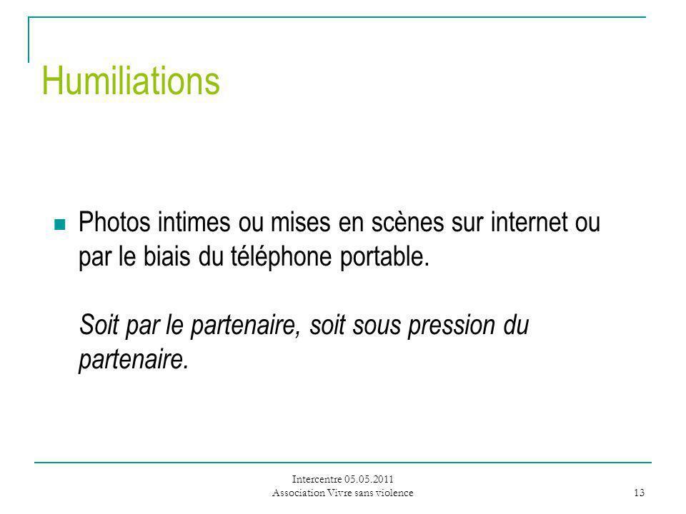 Intercentre 05.05.2011 Association Vivre sans violence 13 Humiliations Photos intimes ou mises en scènes sur internet ou par le biais du téléphone portable.