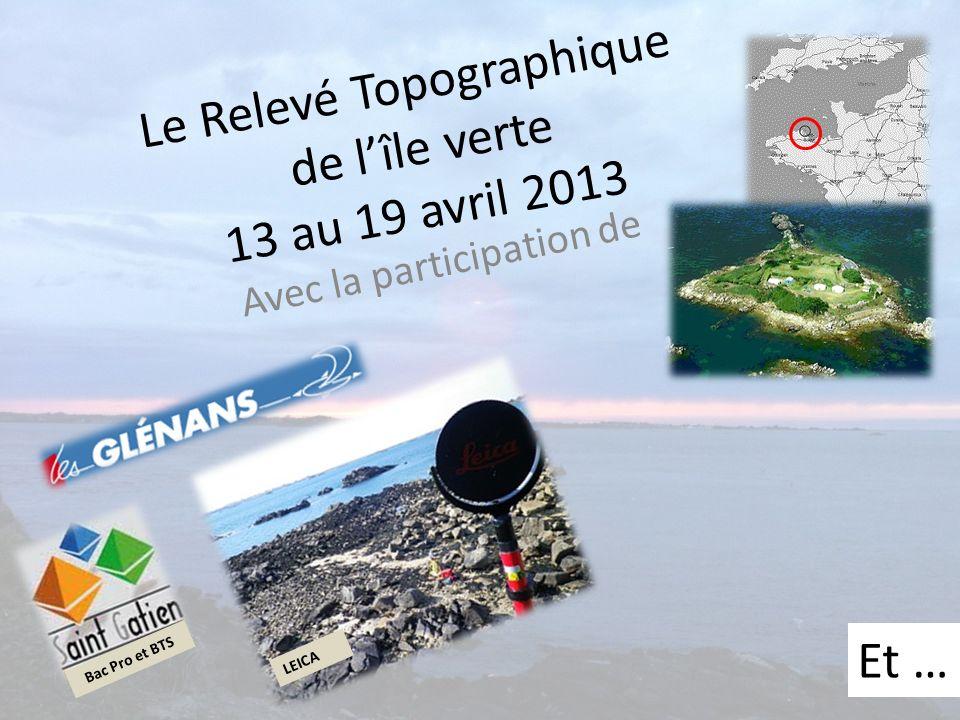 Le Relevé Topographique de lîle verte 13 au 19 avril 2013 Avec la participation de Et … LEICA Bac Pro et BTS