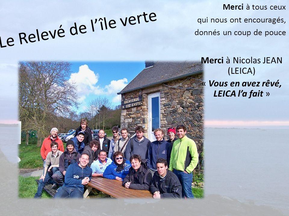 Le Relevé de lîle verte Merci à tous ceux qui nous ont encouragés, donnés un coup de pouce Merci à Nicolas JEAN (LEICA) « Vous en avez rêvé, LEICA la
