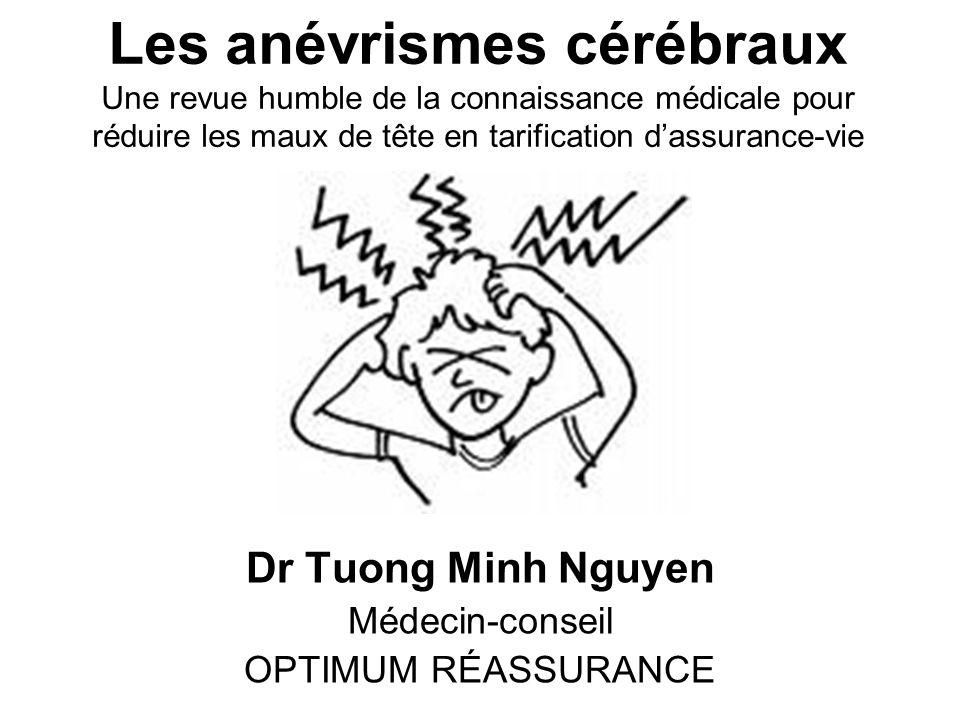 Les anévrismes cérébraux Une revue humble de la connaissance médicale pour réduire les maux de tête en tarification dassurance-vie Dr Tuong Minh Nguyen Médecin-conseil OPTIMUM RÉASSURANCE
