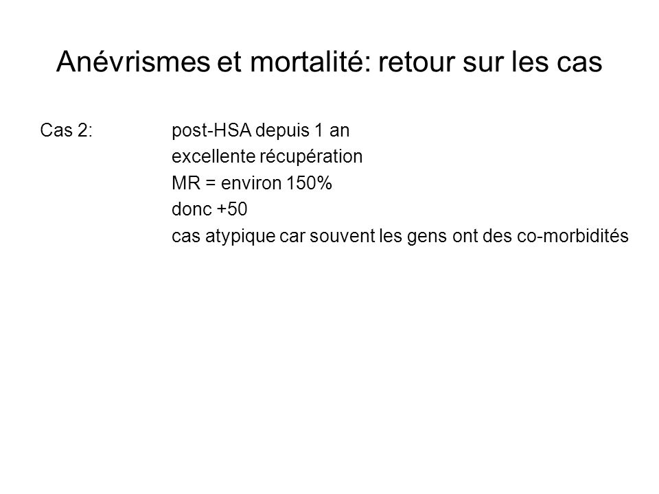 Anévrismes et mortalité: retour sur les cas Cas 2:post-HSA depuis 1 an excellente récupération MR = environ 150% donc +50 cas atypique car souvent les gens ont des co-morbidités