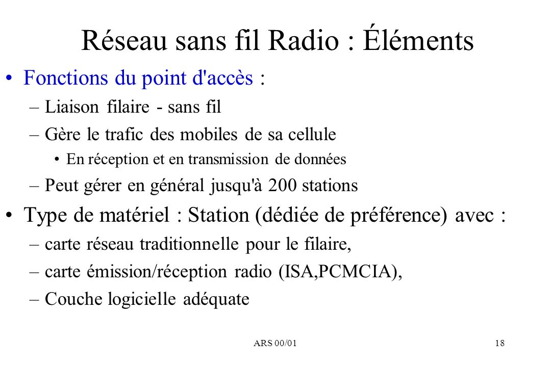ARS 00/0118 Réseau sans fil Radio : Éléments Fonctions du point d'accès : –Liaison filaire - sans fil –Gère le trafic des mobiles de sa cellule En réc