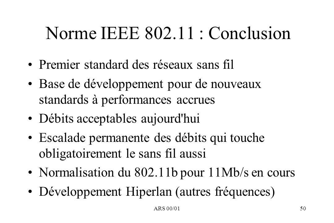 ARS 00/0150 Norme IEEE 802.11 : Conclusion Premier standard des réseaux sans fil Base de développement pour de nouveaux standards à performances accru
