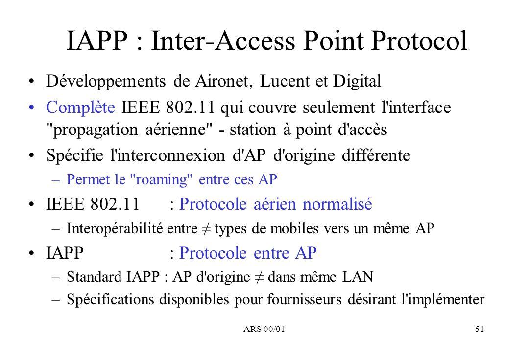 ARS 00/0151 IAPP : Inter-Access Point Protocol Développements de Aironet, Lucent et Digital Complète IEEE 802.11 qui couvre seulement l'interface