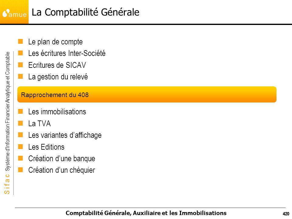 S i f a c Système dInformation Financier Analytique et Comptable Comptabilité Générale, Auxiliaire et les Immobilisations 420 La Comptabilité Générale