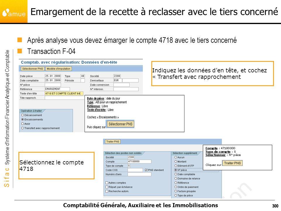 S i f a c Système dInformation Financier Analytique et Comptable Comptabilité Générale, Auxiliaire et les Immobilisations 300 Emargement de la recette