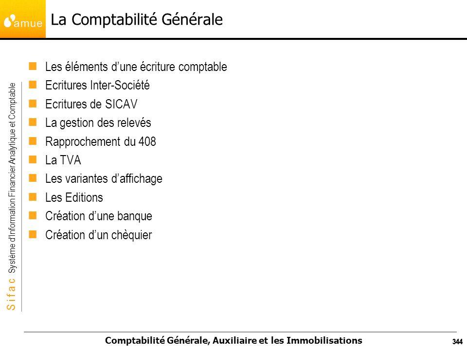 S i f a c Système dInformation Financier Analytique et Comptable Comptabilité Générale, Auxiliaire et les Immobilisations 344 La Comptabilité Générale