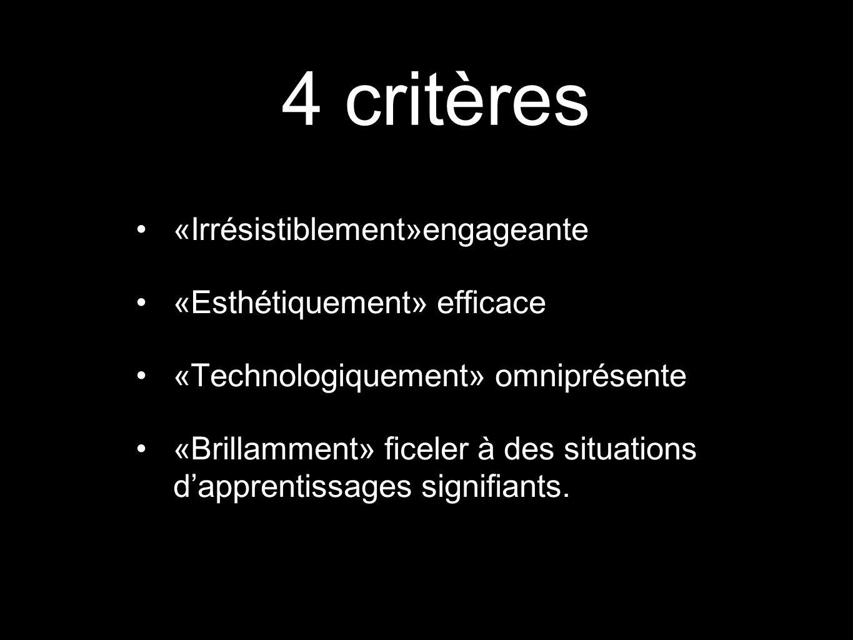 4 critères «Irrésistiblement»engageante «Esthétiquement» efficace «Technologiquement» omniprésente «Brillamment» ficeler à des situations dapprentissa