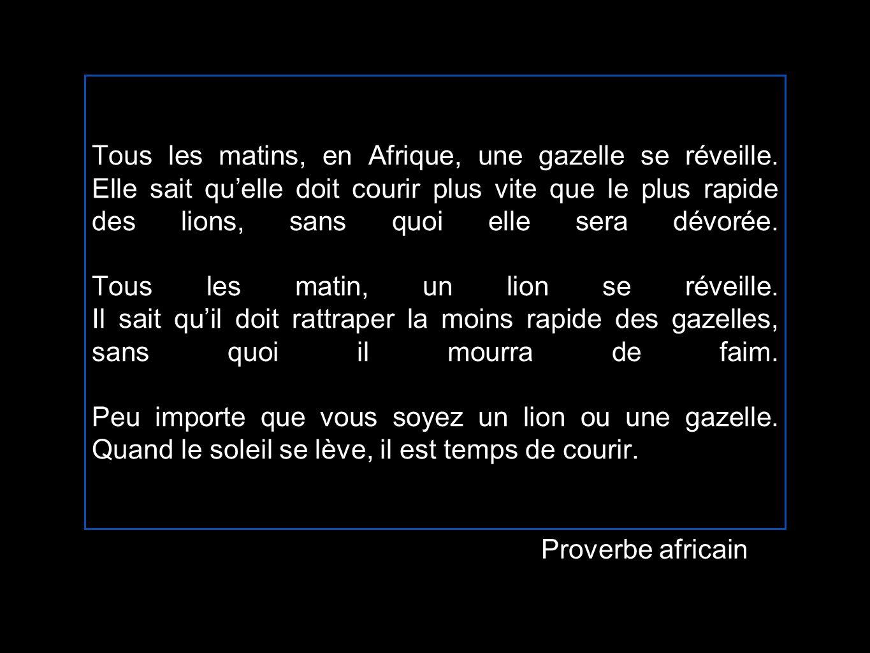 Tous les matins, en Afrique, une gazelle se réveille. Elle sait quelle doit courir plus vite que le plus rapide des lions, sans quoi elle sera dévorée