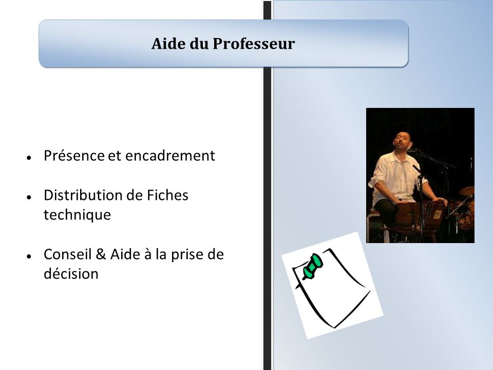 Aide du Professeur Présence et encadrement Distribution de Fiches technique Conseil & Aide à la prise de décision