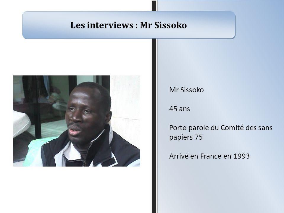 Les interviews : Mr Sissoko Mr Sissoko 45 ans Porte parole du Comité des sans papiers 75 Arrivé en France en 1993
