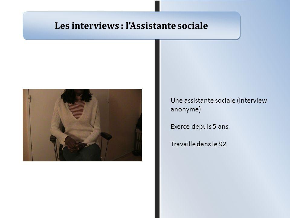 Les interviews : lAssistante sociale Une assistante sociale (interview anonyme) Exerce depuis 5 ans Travaille dans le 92