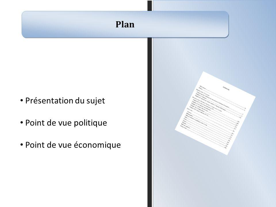Plan Présentation du sujet Point de vue politique Point de vue économique