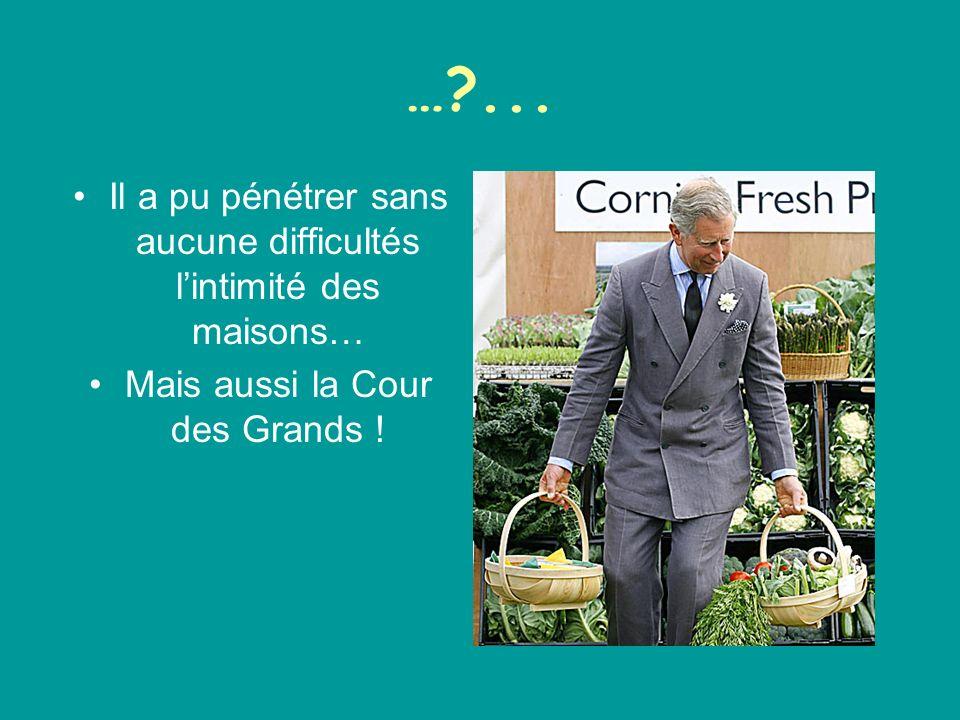 …?... Il a pu pénétrer sans aucune difficultés lintimité des maisons… Mais aussi la Cour des Grands !
